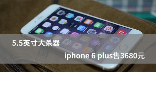 5.5Ӣ���ɱ�� iphone 6 plus��3680Ԫ