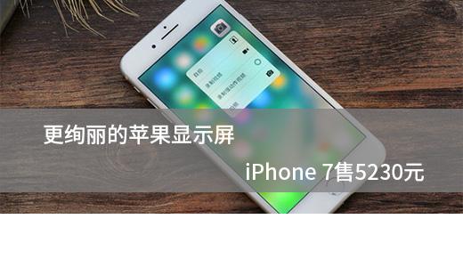 ��Ѥ����ƻ����ʾ�� iPhone 7��5230Ԫ