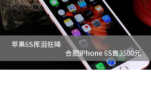 苹果6S挥泪狂降 合肥iPhone 6S售3500元
