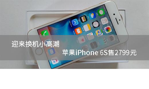 迎来换机小高潮 苹果iPhone 6S售2799元