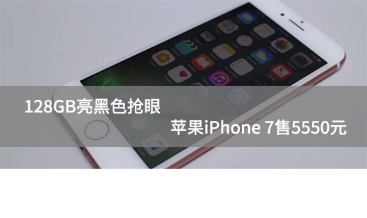 128GB亮黑色抢眼 苹果iPhone 7售5550元
