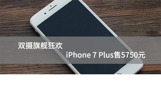 双摄旗舰狂欢 iPhone 7 Plus售5750元