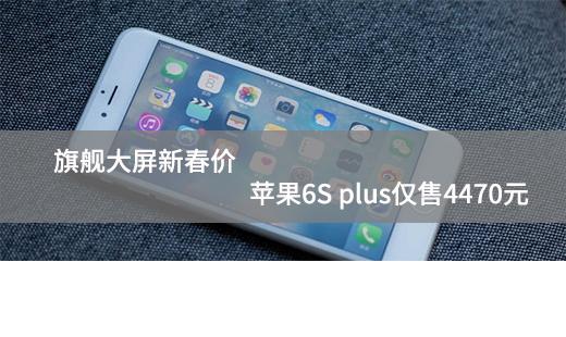 旗舰大屏新春价 苹果6S plus仅售4470元