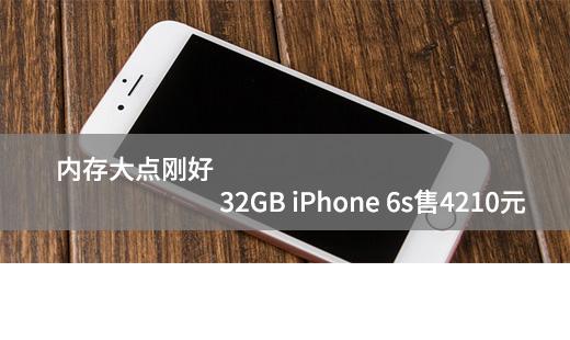 内存大点刚好 32GB iPhone 6s售4210元