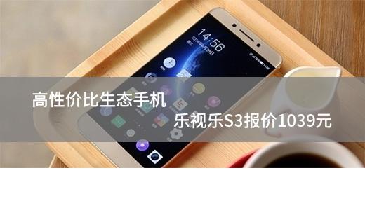高性价比生态手机 乐视乐S3报价1039元