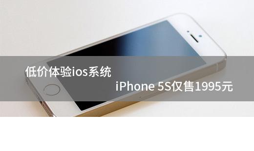 低价体验ios系统 iPhone 5S仅售1995元