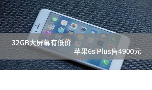 32GB大屏幕有低价 苹果6s Plus售4900元
