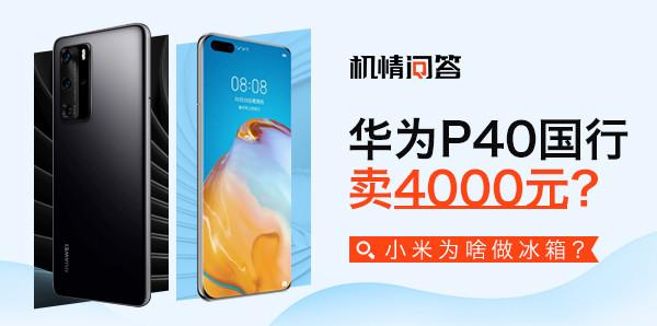 机情问答:华为P40国行卖4000元?小米为啥做冰箱?